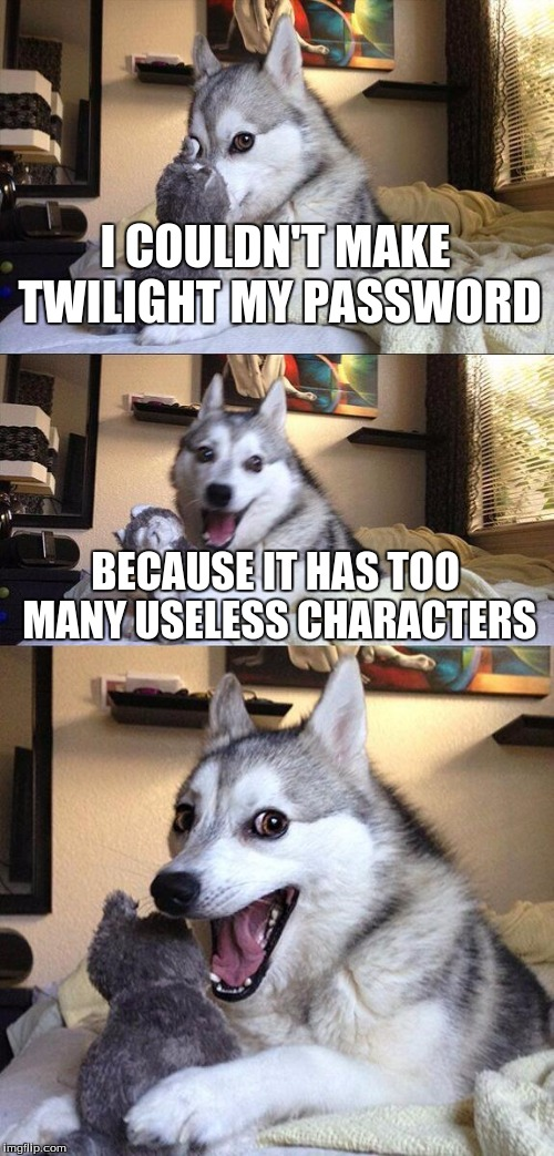 Bad Pun Dog Meme | I COULDN'T MAKE TWILIGHT MY PASSWORD BECAUSE IT HAS TOO MANY USELESS CHARACTERS | image tagged in memes,bad pun dog | made w/ Imgflip meme maker