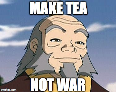 Words of Wisdom | MAKE TEA NOT WAR | image tagged in uncle iroh,memes,avatar the last airbender,make it rain,tea | made w/ Imgflip meme maker