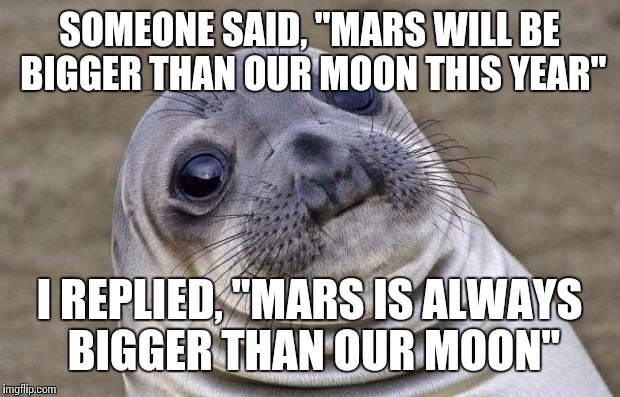 "Awkward Moment Sealion Meme | SOMEONE SAID, ""MARS WILL BE BIGGER THAN OUR MOON THIS YEAR"" I REPLIED, ""MARS IS ALWAYS BIGGER THAN OUR MOON"" 