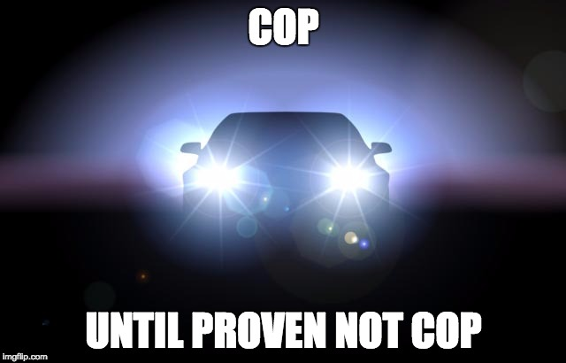 COP UNTIL PROVEN NOT COP | image tagged in headlights,AdviceAnimals | made w/ Imgflip meme maker