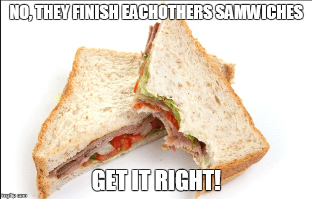 NO, THEY FINISH EACHOTHERS SAMWICHES GET IT RIGHT! | made w/ Imgflip meme maker