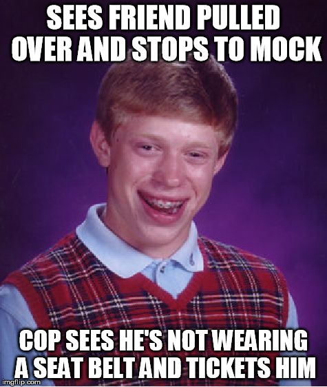 This actually happened to my sister. | SEES FRIEND PULLED OVER AND STOPS TO MOCK COP SEES HE'S NOT WEARING A SEAT BELT AND TICKETS HIM | image tagged in memes,bad luck brian | made w/ Imgflip meme maker