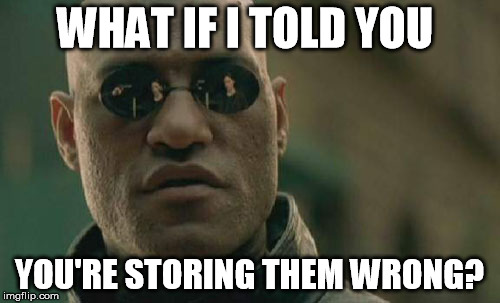 Matrix Morpheus Meme | WHAT IF I TOLD YOU YOU'RE STORING THEM WRONG? | image tagged in memes,matrix morpheus | made w/ Imgflip meme maker