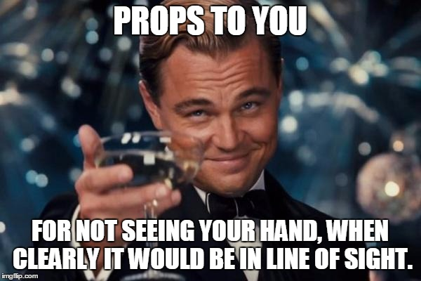 Leonardo Dicaprio Cheers Meme | PROPS TO YOU FOR NOT SEEING YOUR HAND, WHEN CLEARLY IT WOULD BE IN LINE OF SIGHT. | image tagged in memes,leonardo dicaprio cheers | made w/ Imgflip meme maker
