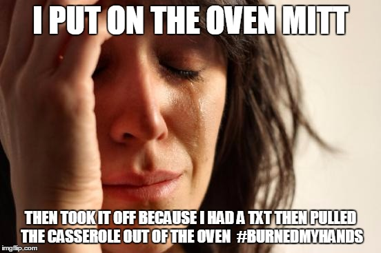 First World Problems Meme | I PUT ON THE OVEN MITT THEN TOOK IT OFF BECAUSE I HAD A TXT THEN PULLED THE CASSEROLE OUT OF THE OVEN  #BURNEDMYHANDS | image tagged in memes,first world problems | made w/ Imgflip meme maker