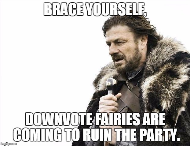 Brace Yourselves X is Coming Meme | BRACE YOURSELF, DOWNVOTE FAIRIES ARE COMING TO RUIN THE PARTY. | image tagged in memes,brace yourselves x is coming | made w/ Imgflip meme maker