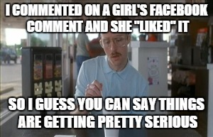 "So I Guess You Can Say Things Are Getting Pretty Serious Meme | I COMMENTED ON A GIRL'S FACEBOOK COMMENT AND SHE ""LIKED"" IT SO I GUESS YOU CAN SAY THINGS ARE GETTING PRETTY SERIOUS 