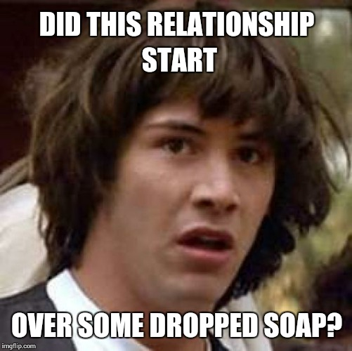 Conspiracy Keanu Meme | DID THIS RELATIONSHIP START OVER SOME DROPPED SOAP? | image tagged in memes,conspiracy keanu | made w/ Imgflip meme maker