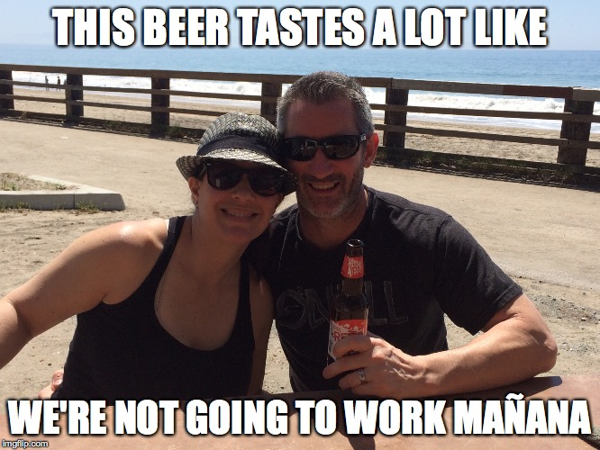THIS BEER TASTES A LOT LIKE WE'RE NOT GOING TO WORK MAÑANA | image tagged in beer | made w/ Imgflip meme maker