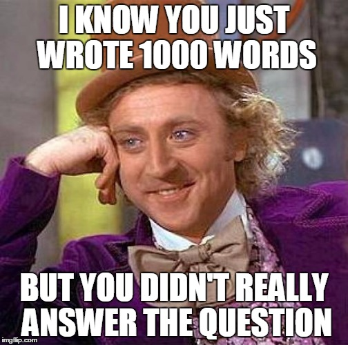 Creepy Condescending Wonka Meme | I KNOW YOU JUST WROTE 1000 WORDS BUT YOU DIDN'T REALLY ANSWER THE QUESTION | image tagged in memes,creepy condescending wonka | made w/ Imgflip meme maker