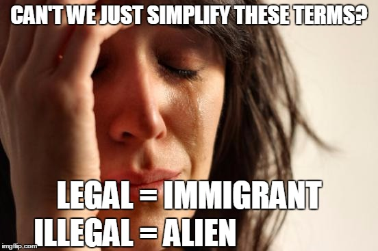 First World Problems Meme | CAN'T WE JUST SIMPLIFY THESE TERMS? LEGAL = IMMIGRANT ILLEGAL = ALIEN | image tagged in memes,first world problems | made w/ Imgflip meme maker