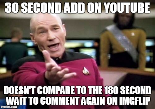 Picard Wtf Meme | 30 SECOND ADD ON YOUTUBE DOESN'T COMPARE TO THE 180 SECOND WAIT TO COMMENT AGAIN ON IMGFLIP | image tagged in memes,picard wtf | made w/ Imgflip meme maker