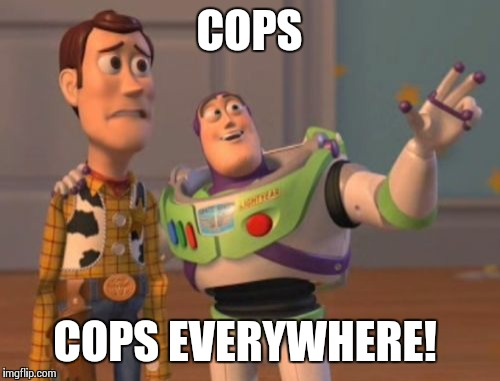 X, X Everywhere Meme | COPS COPS EVERYWHERE! | image tagged in memes,x, x everywhere,x x everywhere | made w/ Imgflip meme maker