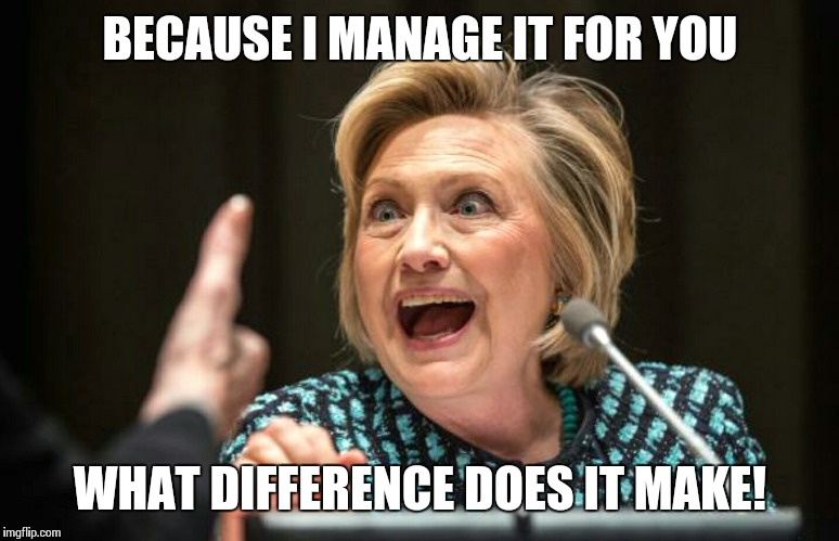 Hilary crazy | BECAUSE I MANAGE IT FOR YOU WHAT DIFFERENCE DOES IT MAKE! | image tagged in hilary crazy | made w/ Imgflip meme maker