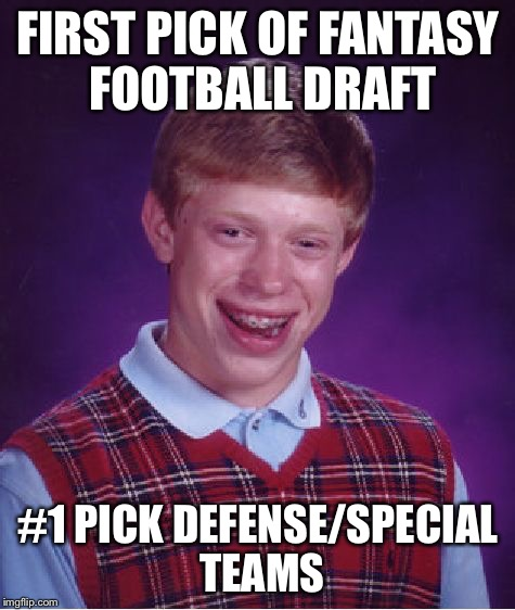 Bad Luck Brian Meme | FIRST PICK OF FANTASY FOOTBALL DRAFT #1 PICK DEFENSE/SPECIAL TEAMS | image tagged in memes,bad luck brian,AdviceAnimals | made w/ Imgflip meme maker