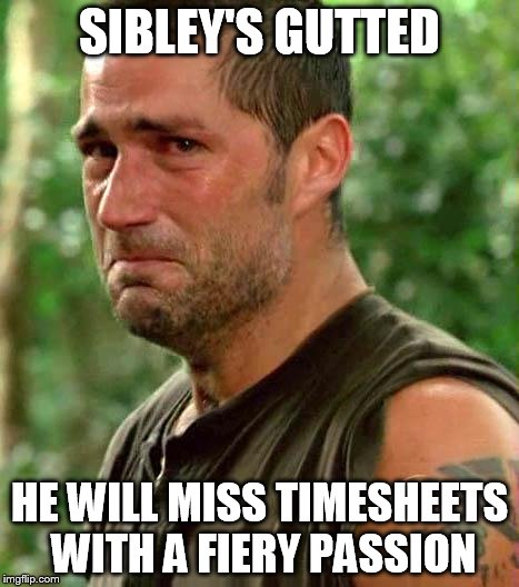 Jack From Lost | SIBLEY'S GUTTED HE WILL MISS TIMESHEETS WITH A FIERY PASSION | image tagged in jack from lost,sibley,timesheets,passion | made w/ Imgflip meme maker
