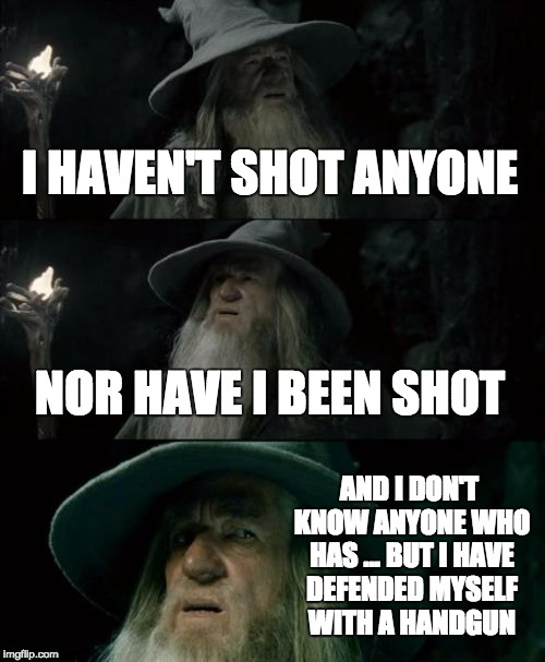 Confused Gandalf Meme | I HAVEN'T SHOT ANYONE NOR HAVE I BEEN SHOT AND I DON'T KNOW ANYONE WHO HAS ... BUT I HAVE DEFENDED MYSELF WITH A HANDGUN | image tagged in memes,confused gandalf | made w/ Imgflip meme maker