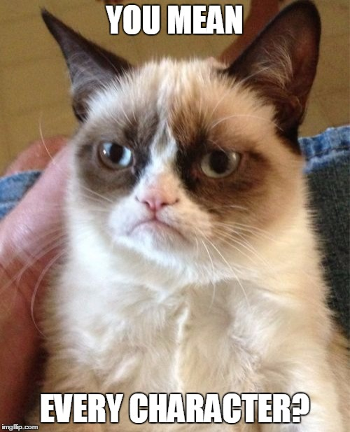 Grumpy Cat Meme | YOU MEAN EVERY CHARACTER? | image tagged in memes,grumpy cat | made w/ Imgflip meme maker