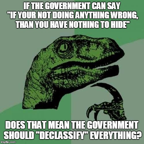 "Philosoraptor Meme | IF THE GOVERNMENT CAN SAY ""IF YOUR NOT DOING ANYTHING WRONG, THAN YOU HAVE NOTHING TO HIDE"" DOES THAT MEAN THE GOVERNMENT SHOULD ""DECLASSIFY 