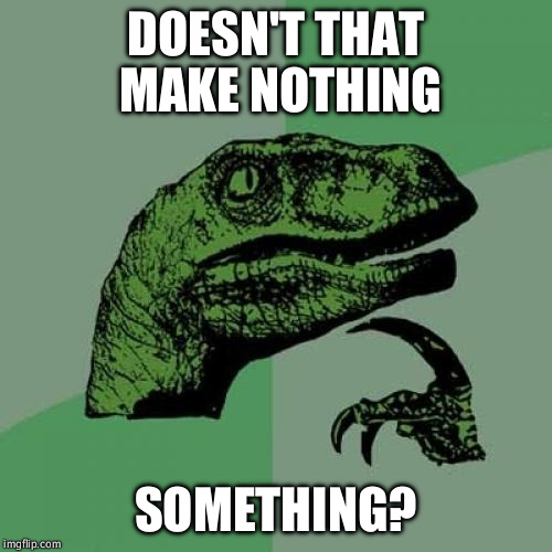 Philosoraptor Meme | DOESN'T THAT MAKE NOTHING SOMETHING? | image tagged in memes,philosoraptor | made w/ Imgflip meme maker