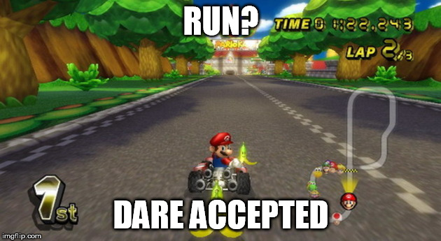 RUN? DARE ACCEPTED | made w/ Imgflip meme maker