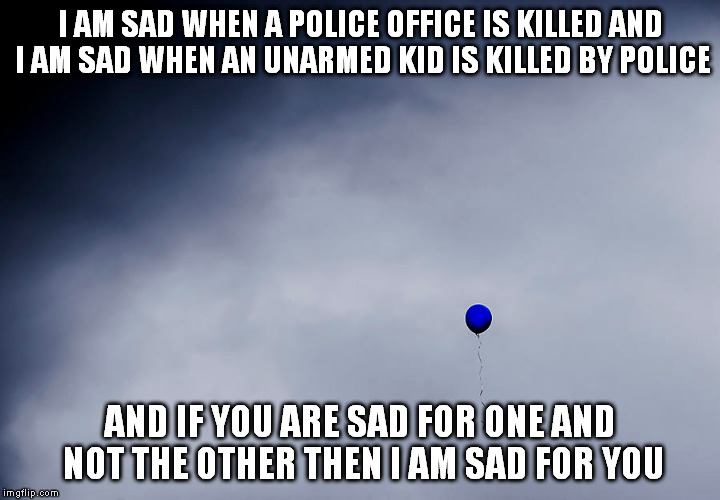 blue balloon | I AM SAD WHEN A POLICE OFFICE IS KILLEDAND I AM SAD WHEN AN UNARMED KID IS KILLED BY POLICE AND IF YOU ARE SAD FOR ONE AND NOT THE OTHER TH | image tagged in police,black lives matter,all lives matter | made w/ Imgflip meme maker