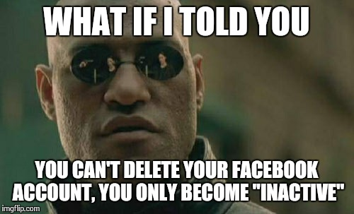 "Matrix Morpheus Meme | WHAT IF I TOLD YOU YOU CAN'T DELETE YOUR FACEBOOK ACCOUNT, YOU ONLY BECOME ""INACTIVE"" 