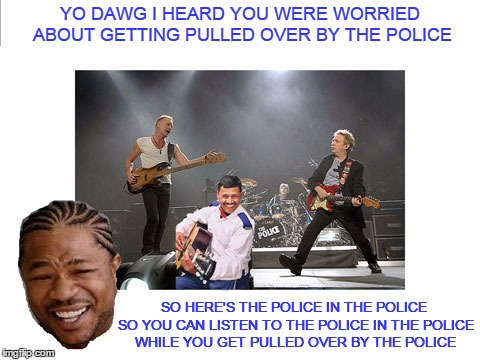 YO DAWG I HEARD YOU WERE WORRIED ABOUT GETTING PULLED OVER BY THE POLICE SO HERE'S THE POLICE IN THE POLICE SO YOU CAN LISTEN TO THE POLICE  | made w/ Imgflip meme maker