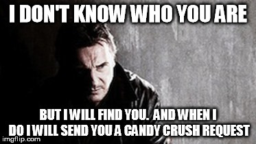 I Will Find You And Kill You | I DON'T KNOW WHO YOU ARE BUT I WILL FIND YOU.  AND WHEN I DO I WILL SEND YOU A CANDY CRUSH REQUEST | image tagged in memes,i will find you and kill you | made w/ Imgflip meme maker