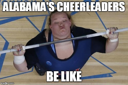 USA Lifter | ALABAMA'S CHEERLEADERS BE LIKE | image tagged in memes,usa lifter | made w/ Imgflip meme maker
