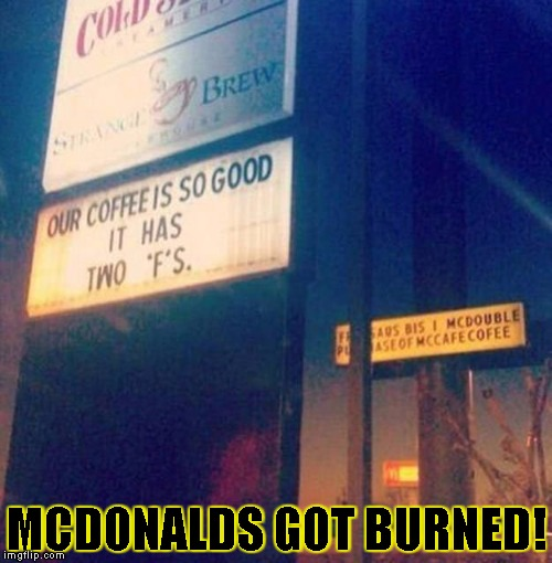 MCDONALDS GOT BURNED! | image tagged in coffee burned | made w/ Imgflip meme maker