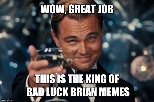 Leonardo Dicaprio Cheers Meme | WOW, GREAT JOB THIS IS THE KING OF BAD LUCK BRIAN MEMES | image tagged in memes,leonardo dicaprio cheers | made w/ Imgflip meme maker