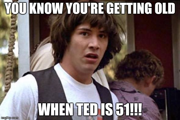 YOU KNOW YOU'RE GETTING OLD WHEN TED IS 51!!! | image tagged in ted | made w/ Imgflip meme maker