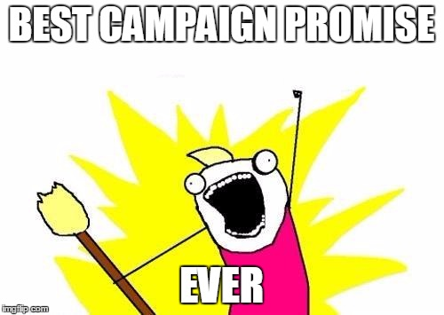 X All The Y Meme | BEST CAMPAIGN PROMISE EVER | image tagged in memes,x all the y | made w/ Imgflip meme maker