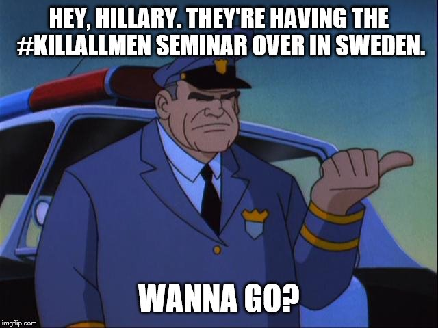 Cosgrove Wanna Get an X? | HEY, HILLARY. THEY'RE HAVING THE #KILLALLMEN SEMINAR OVER IN SWEDEN. WANNA GO? | image tagged in cosgrove wanna get an x | made w/ Imgflip meme maker