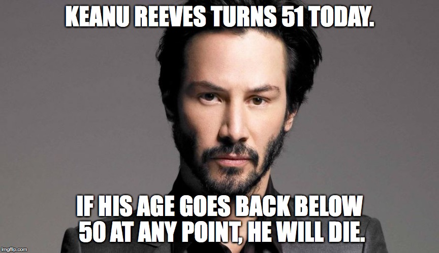 KEANU REEVES TURNS 51 TODAY. IF HIS AGE GOES BACK BELOW 50 AT ANY POINT, HE WILL DIE. | image tagged in funny | made w/ Imgflip meme maker