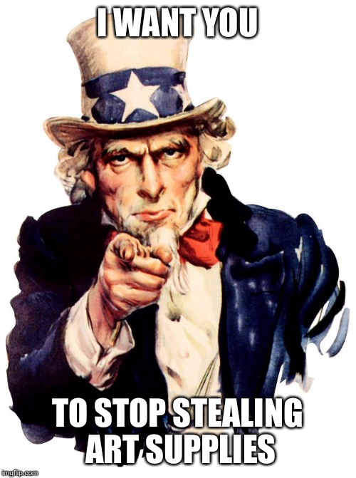 Uncle Sam | I WANT YOU TO STOP STEALING ART SUPPLIES | image tagged in uncle sam | made w/ Imgflip meme maker