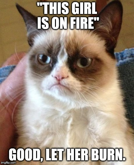 Grumpy Cat | ''THIS GIRL IS ON FIRE'' GOOD, LET HER BURN. | image tagged in memes,grumpy cat | made w/ Imgflip meme maker