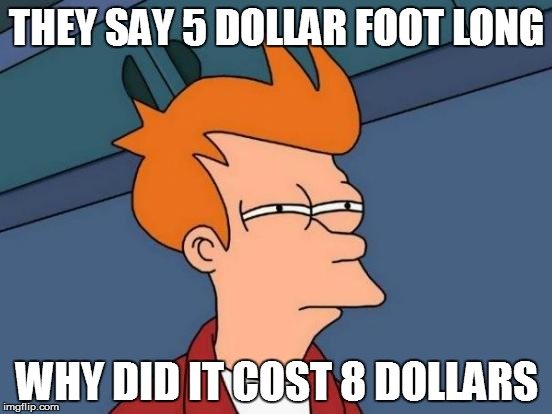 Futurama Fry | THEY SAY 5 DOLLAR FOOT LONG WHY DID IT COST 8 DOLLARS | image tagged in memes,futurama fry | made w/ Imgflip meme maker