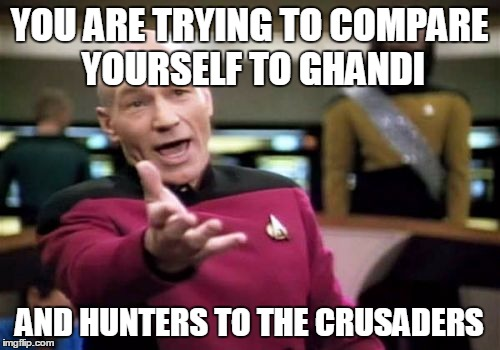Picard Wtf Meme | YOU ARE TRYING TO COMPARE YOURSELF TO GHANDI AND HUNTERS TO THE CRUSADERS | image tagged in memes,picard wtf | made w/ Imgflip meme maker