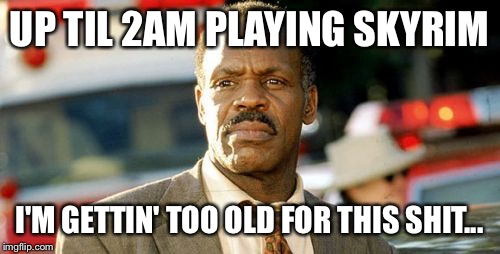 Lethal Weapon Danny Glover | UP TIL 2AM PLAYING SKYRIM I'M GETTIN' TOO OLD FOR THIS SHIT... | image tagged in memes,lethal weapon danny glover,AdviceAnimals | made w/ Imgflip meme maker