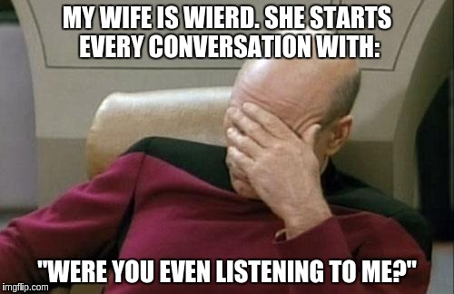 "Captain Picard Facepalm Meme | MY WIFE IS WIERD. SHE STARTS EVERY CONVERSATION WITH: ""WERE YOU EVEN LISTENING TO ME?"" 