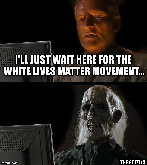 I'll Just Wait Here Meme | I'LL JUST WAIT HERE FOR THE WHITE LIVES MATTER MOVEMENT... THE.GRIZZ15 | image tagged in memes,ill just wait here | made w/ Imgflip meme maker