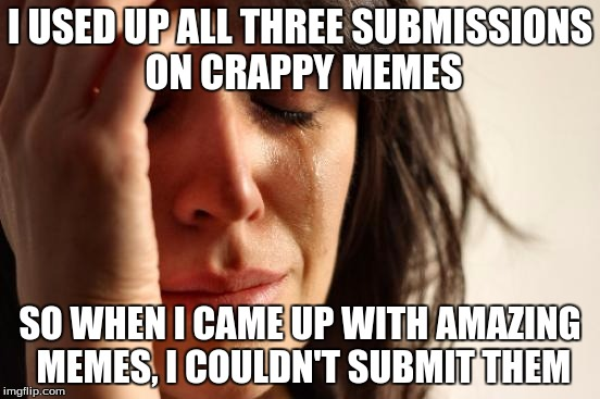 First World Problems Meme | I USED UP ALL THREE SUBMISSIONS ON CRAPPY MEMES SO WHEN I CAME UP WITH AMAZING MEMES, I COULDN'T SUBMIT THEM | image tagged in memes,first world problems | made w/ Imgflip meme maker