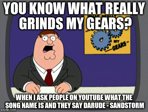 Peter Griffin News Meme | YOU KNOW WHAT REALLY GRINDS MY GEARS? WHEN I ASK PEOPLE ON YOUTUBE WHAT THE SONG NAME IS AND THEY SAY DARUDE - SANDSTORM | image tagged in memes,peter griffin news | made w/ Imgflip meme maker