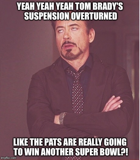 Deflategate | YEAH YEAH YEAH TOM BRADY'S SUSPENSION OVERTURNED LIKE THE PATS ARE REALLY GOING TO WIN ANOTHER SUPER BOWL?! | image tagged in deflategate,new england patriots,tom brady,deflated football | made w/ Imgflip meme maker