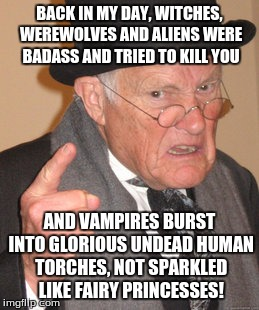 Back In My Day Meme | BACK IN MY DAY, WITCHES, WEREWOLVES AND ALIENS WERE BADASS AND TRIED TO KILL YOU AND VAMPIRES BURST INTO GLORIOUS UNDEAD HUMAN TORCHES, NOT  | image tagged in memes,back in my day | made w/ Imgflip meme maker