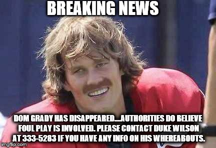 Where is Dom Grady?  | BREAKING NEWS DOM GRADY HAS DISAPPEARED....AUTHORITIES DO BELIEVE FOUL PLAY IS INVOLVED. PLEASE CONTACT DUKE WILSON AT 333-5283 IF YOU HAVE  | image tagged in tom brady,deflategate,deflate-gate,new england patriots,patriots,deflated football | made w/ Imgflip meme maker