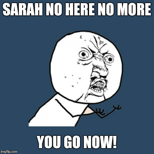 Y U No Meme | SARAH NO HERE NO MORE YOU GO NOW! | image tagged in memes,y u no | made w/ Imgflip meme maker