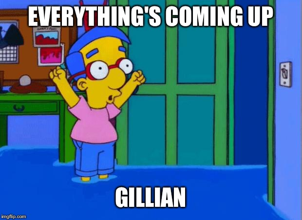 Coming Up Milhouse | EVERYTHING'S COMING UP GILLIAN | image tagged in coming up milhouse | made w/ Imgflip meme maker